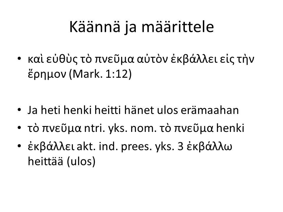 Käännä ja määrittele καὶ εὐθὺς τὸ πνεῦμα αὐτὸν ἐκβάλλει εἰς τὴν ἔρημον (Mark. 1:12) Ja heti henki heitti hänet ulos erämaahan.