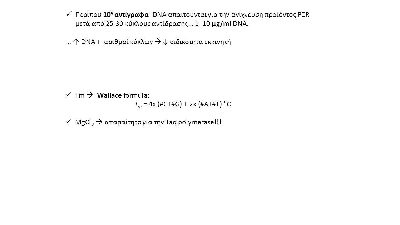 Περίπου 104 αντίγραφα DNA απαιτούνται για την ανίχνευση προϊόντος PCR μετά από 25-30 κύκλους αντίδρασης... 1–10 μg/ml DNA.