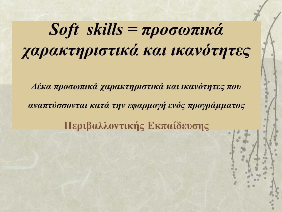 Soft skills = προσωπικά χαρακτηριστικά και ικανότητες Δέκα προσωπικά χαρακτηριστικά και ικανότητες που αναπτύσσονται κατά την εφαρμογή ενός προγράμματος Περιβαλλοντικής Εκπαίδευσης