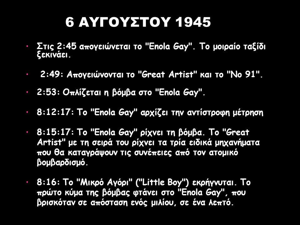 6 AYΓOYΣTOY 1945 Στις 2:45 απογειώνεται το Enola Gay . Το μοιραίο ταξίδι ξεκινάει. 2:49: Απογειώνονται το Great Artist και το Νο 91 .