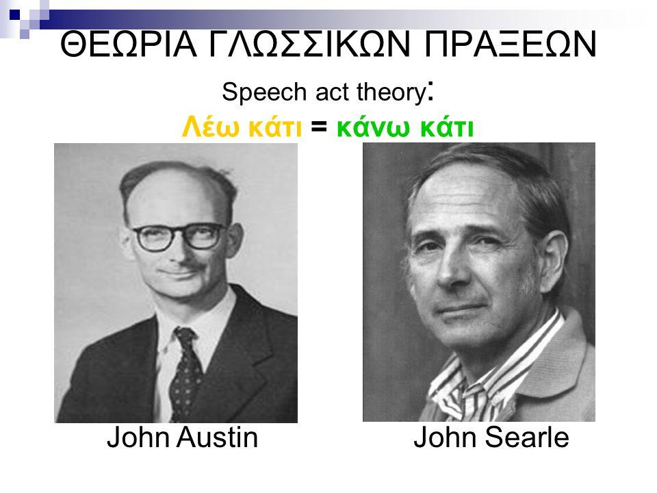 ΘΕΩΡΙΑ ΓΛΩΣΣΙΚΩΝ ΠΡΑΞΕΩΝ Speech act theory: Λέω κάτι = κάνω κάτι