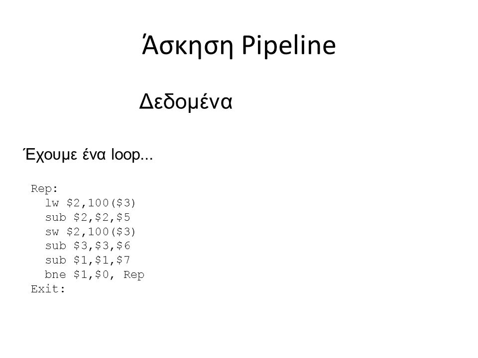 Άσκηση Pipeline Δεδομένα Έχουμε ένα loop... Rep: lw $2,100($3)