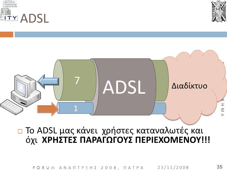 ADSL ADSL. 1. 7. Το ADSL μας κάνει χρήστες καταναλωτές και όχι ΧΡΗΣΤΕΣ ΠΑΡΑΓΩΓΟΥΣ ΠΕΡΙΕΧΟΜΕΝΟΥ!!!