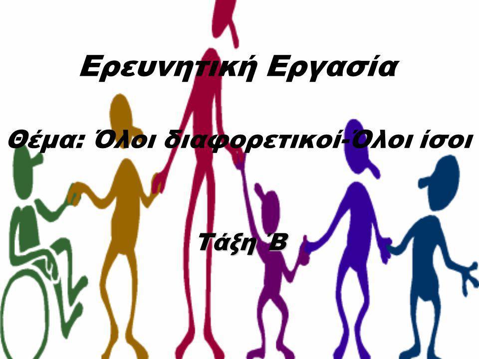 Ερευνητική Εργασία Θέμα: Όλοι διαφορετικοί-Όλοι ίσοι Τάξη ΄Β