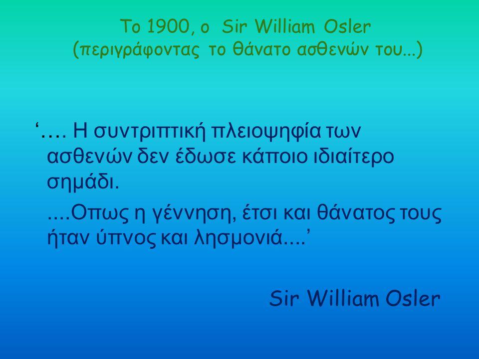 Το 1900, ο Sir William Osler (περιγράφοντας το θάνατο ασθενών του...)