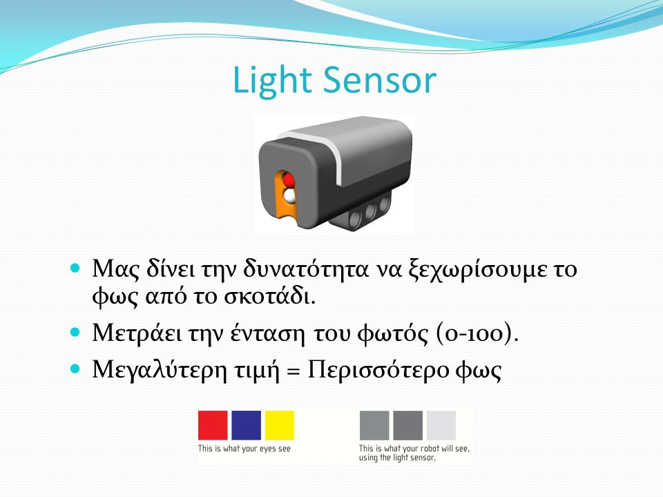 Light Sensor Μας δίνει την δυνατότητα να ξεχωρίσουμε το φως από το σκοτάδι. Μετράει την ένταση του φωτός (0-100).