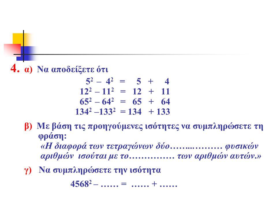 4. α) Να αποδείξετε ότι 52 – 42 = 5 + 4 122 – 112 = 12 + 11