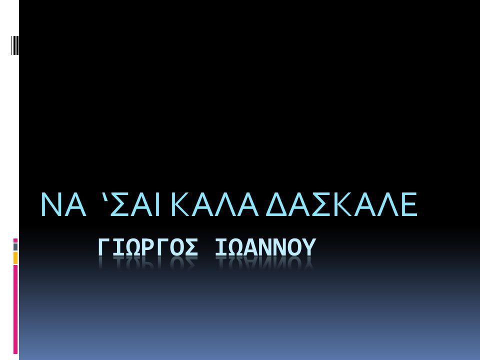 ΝΑ 'ΣΑΙ ΚΑΛΑ ΔΑΣΚΑΛΕ ΓΙΩΡΓΟΣ ΙΩΑΝΝΟΥ