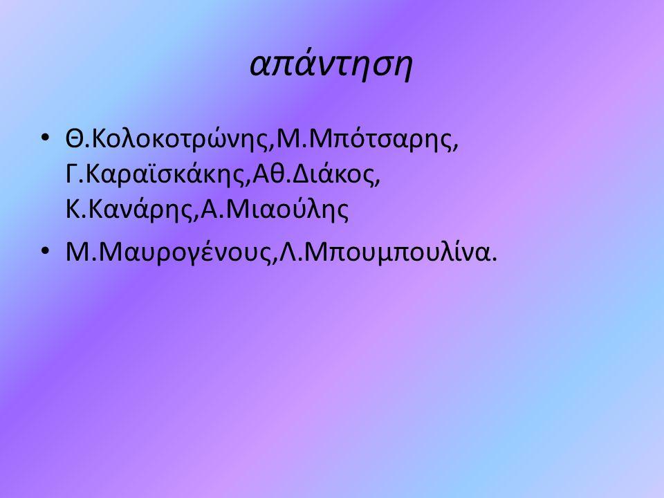 απάντηση Θ.Κολοκοτρώνης,Μ.Μπότσαρης, Γ.Καραϊσκάκης,Αθ.Διάκος, Κ.Κανάρης,Α.Μιαούλης.