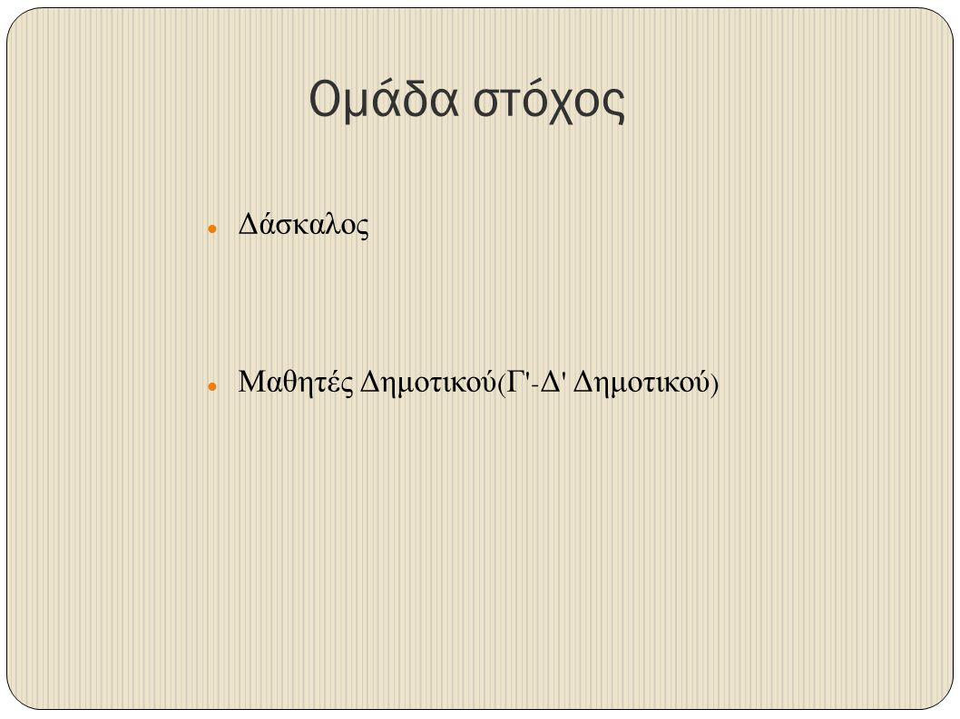 Ομάδα στόχος Δάσκαλος Μαθητές Δημοτικού(Γ -Δ Δημοτικού)