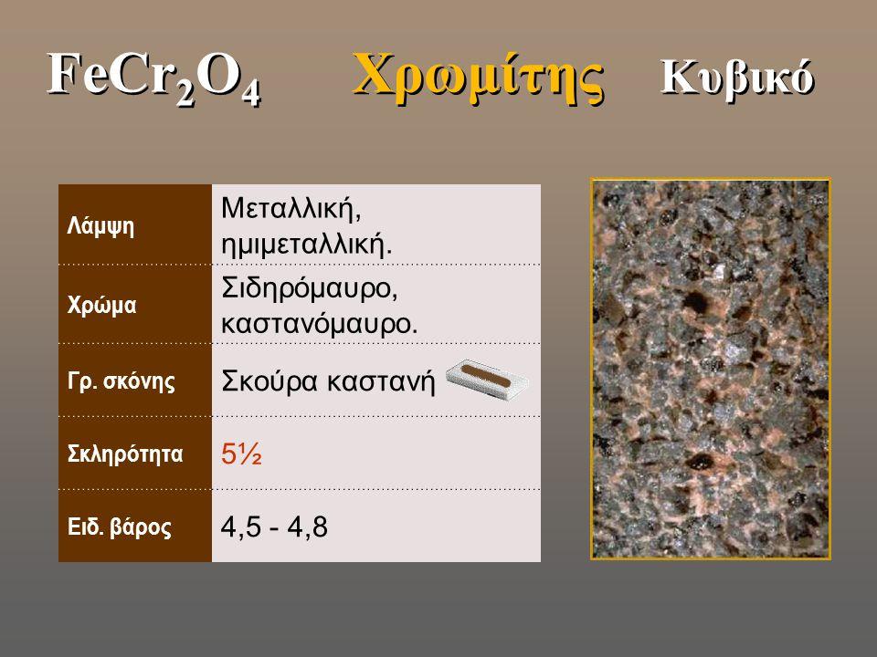 FeCr2O4 Χρωμίτης Κυβικό Μεταλλική, ημιμεταλλική.