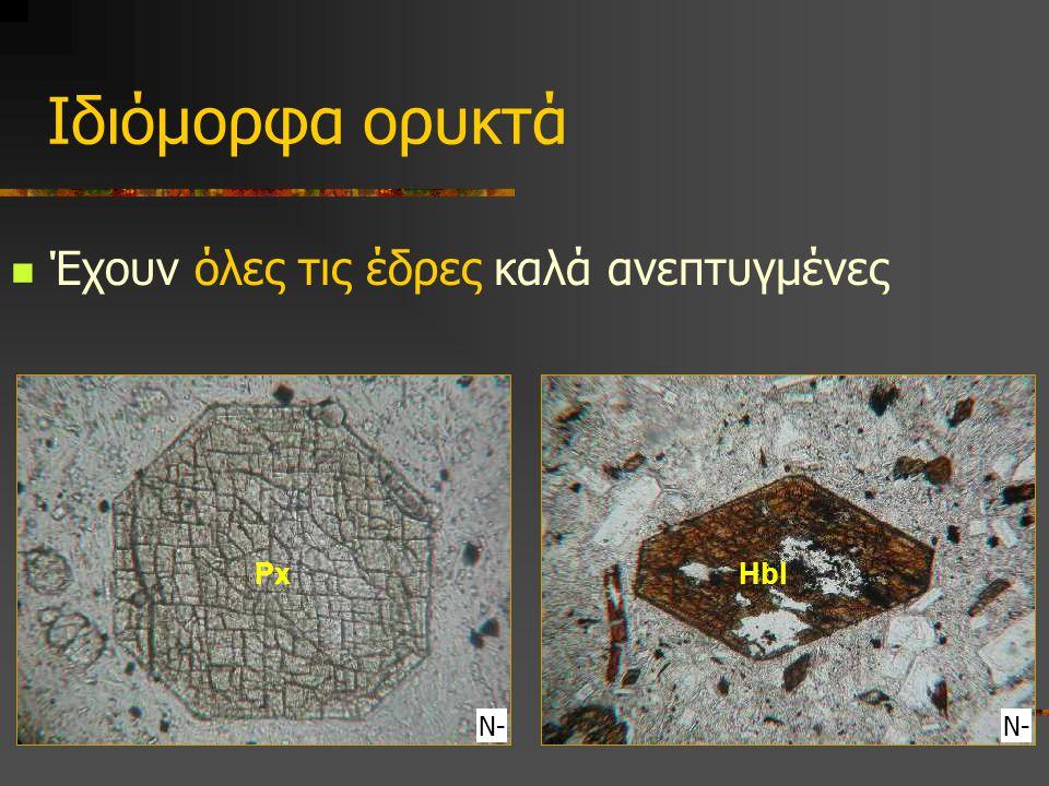 Ιδιόμορφα ορυκτά Έχουν όλες τις έδρες καλά ανεπτυγμένες Px Hbl Ν- Ν-