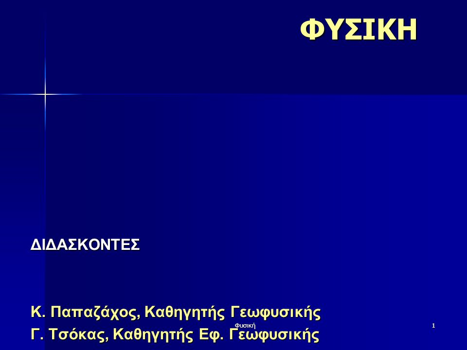 ΦΥΣΙΚΗ ΔΙΔΑΣΚΟΝΤΕΣ Κ. Παπαζάχος, Καθηγητής Γεωφυσικής
