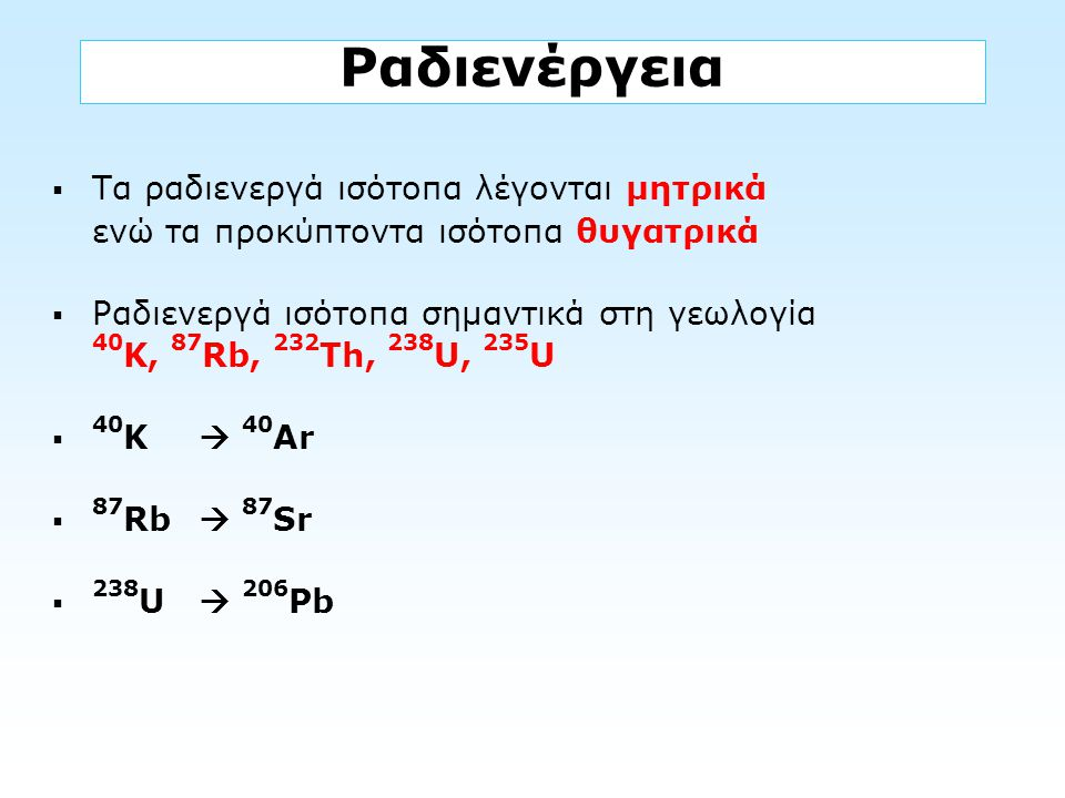 Ραδιενέργεια Τα ραδιενεργά ισότοπα λέγονται μητρικά ενώ τα προκύπτοντα ισότοπα θυγατρικά.