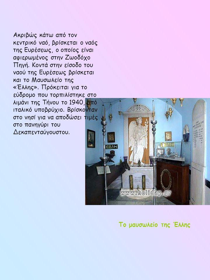 Ακριβώς κάτω από τον κεντρικό ναό, βρίσκεται ο ναός της Ευρέσεως, ο οποίος είναι αφιερωμένος στην Ζωοδόχο Πηγή. Κοντά στην είσοδο του ναού της Ευρέσεως βρίσκεται και το Μαυσωλείο της «Έλλης». Πρόκειται για το εύδρομο που τορπιλίστηκε στο λιμάνι της Τήνου το 1940, από ιταλικό υποβρύχιο. Βρίσκονταν στο νησί για να αποδώσει τιμές στο πανηγύρι του Δεκαπενταύγουστου.
