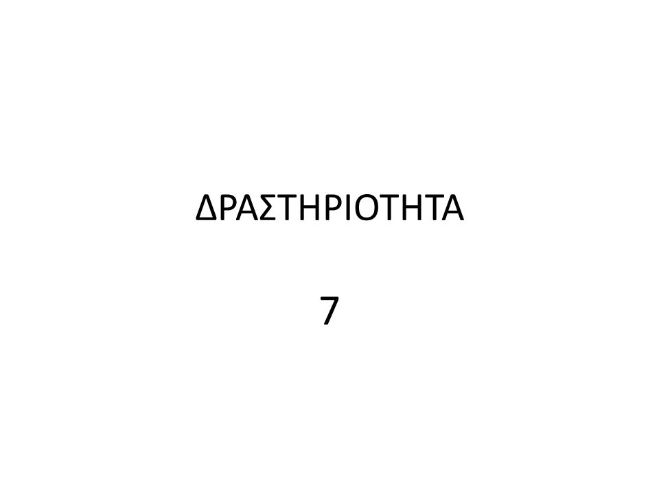ΔΡΑΣΤΗΡΙΟΤΗΤΑ 7