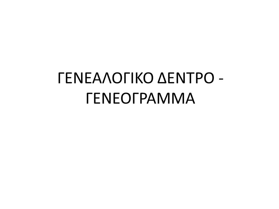 ΓΕΝΕΑΛΟΓΙΚΟ ΔΕΝΤΡΟ - ΓΕΝΕΟΓΡΑΜΜΑ
