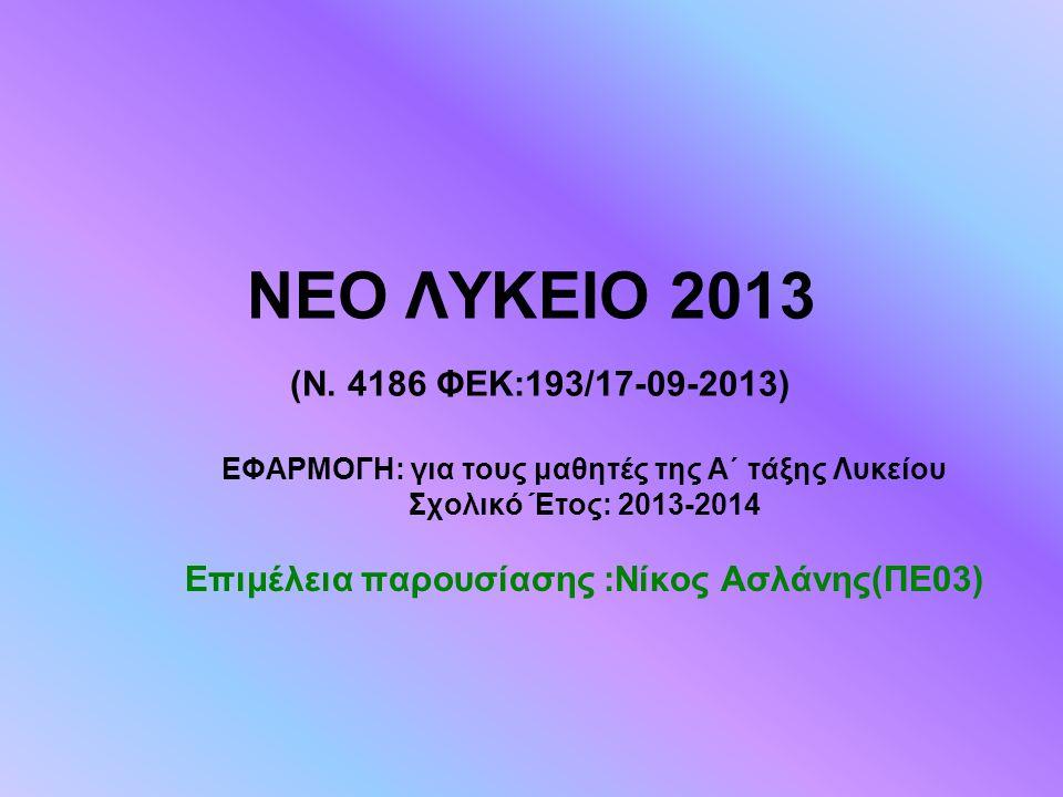 ΝΕΟ ΛΥΚΕΙΟ 2013 (Ν. 4186 ΦΕΚ:193/17-09-2013) ΕΦΑΡΜΟΓΗ: για τους μαθητές της Α΄ τάξης Λυκείου. Σχολικό Έτος: 2013-2014.