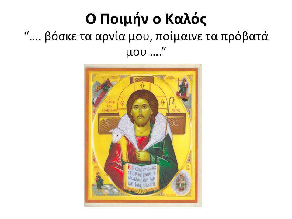 Ο Ποιμήν ο Καλός …. βόσκε τα αρνία μου, ποίμαινε τα πρόβατά μου ….