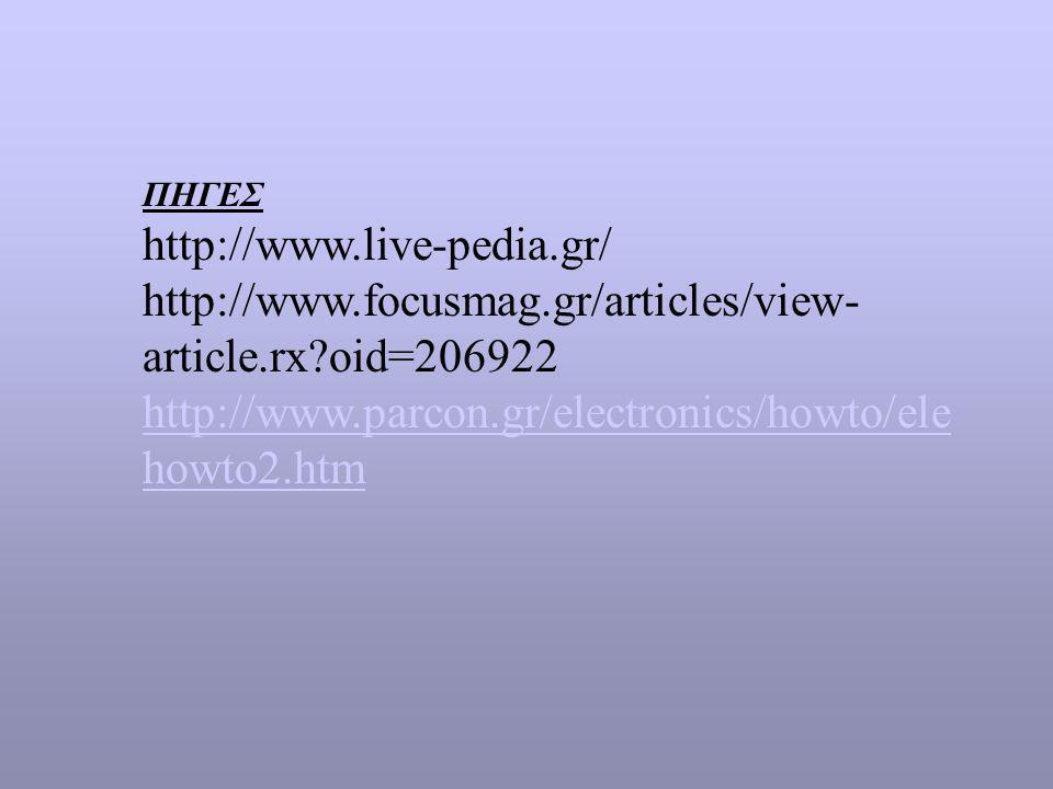 ΠΗΓΕΣ http://www.live-pedia.gr/ http://www.focusmag.gr/articles/view-article.rx oid=206922. http://www.parcon.gr/electronics/howto/elehowto2.htm.