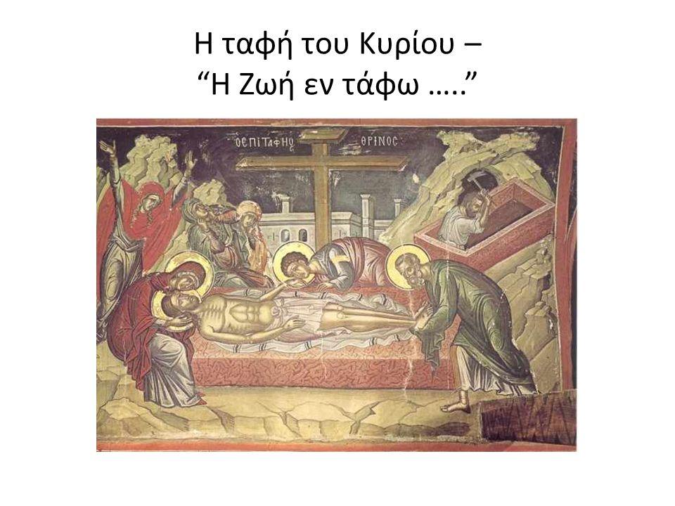 Η ταφή του Κυρίου – Η Ζωή εν τάφω …..