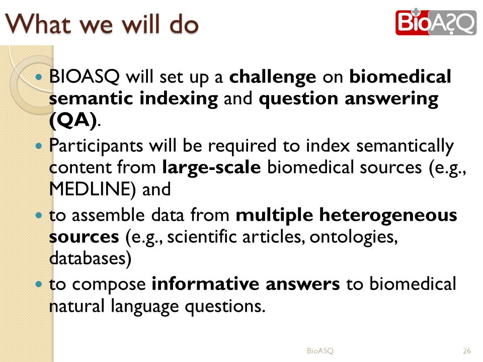 What we will do BIOASQ will set up a challenge on biomedical semantic indexing and question answering (QA).