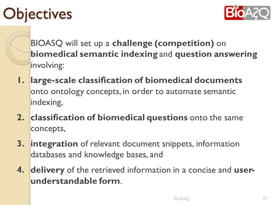 Objectives BIOASQ will set up a challenge (competition) on biomedical semantic indexing and question answering involving: