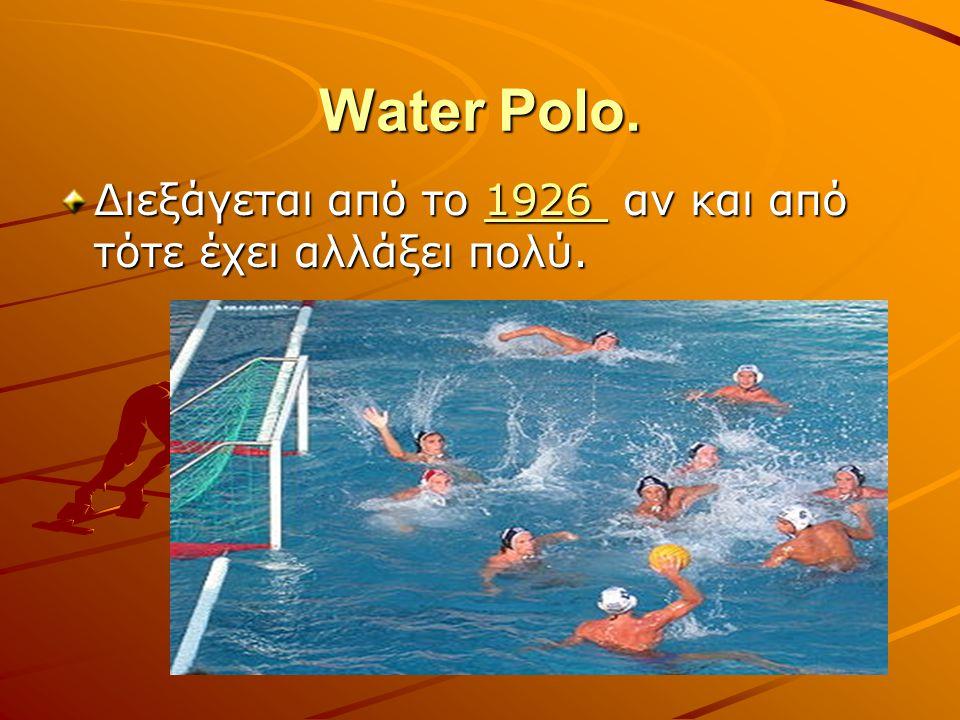 Water Polo. Διεξάγεται από το 1926 αν και από τότε έχει αλλάξει πολύ.