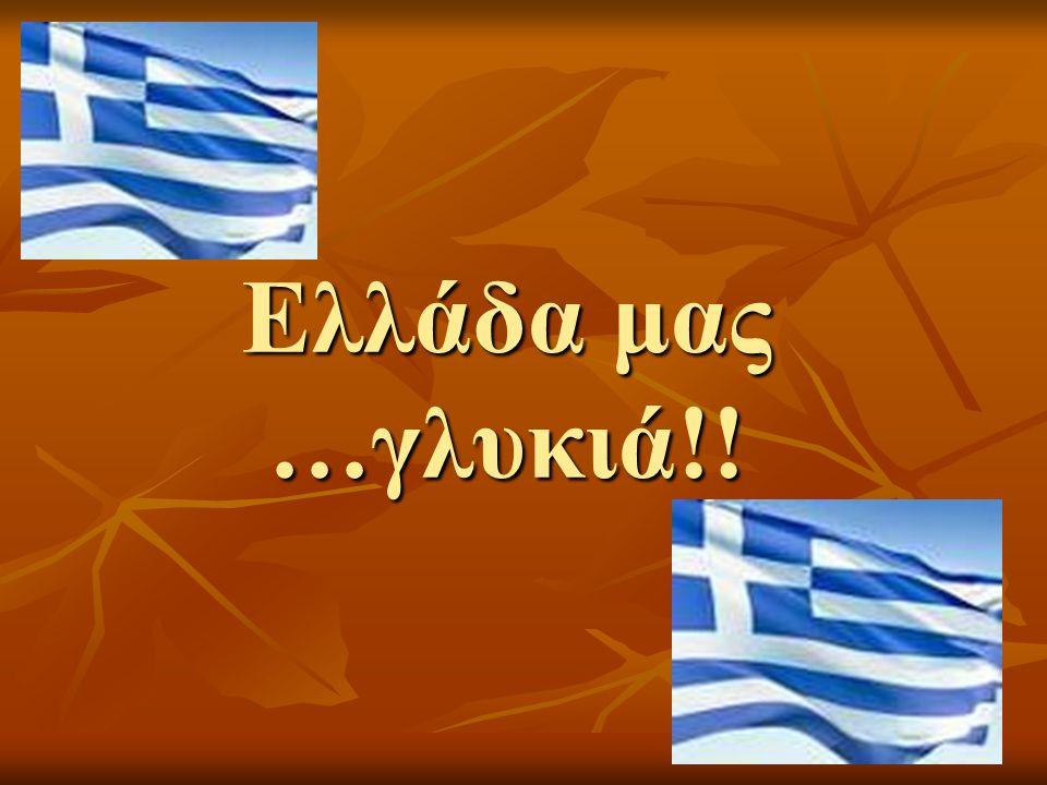 Ελλάδα μας …γλυκιά!!