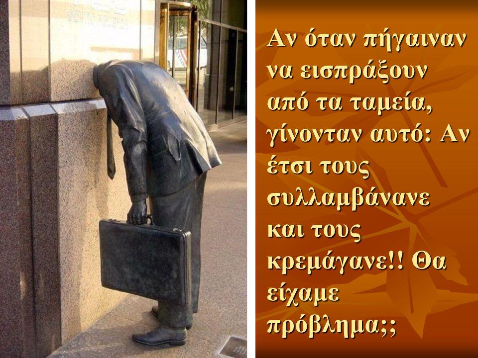 Αν όταν πήγαιναν να εισπράξουν από τα ταμεία, γίνονταν αυτό: Αν έτσι τους συλλαμβάνανε και τους κρεμάγανε!.