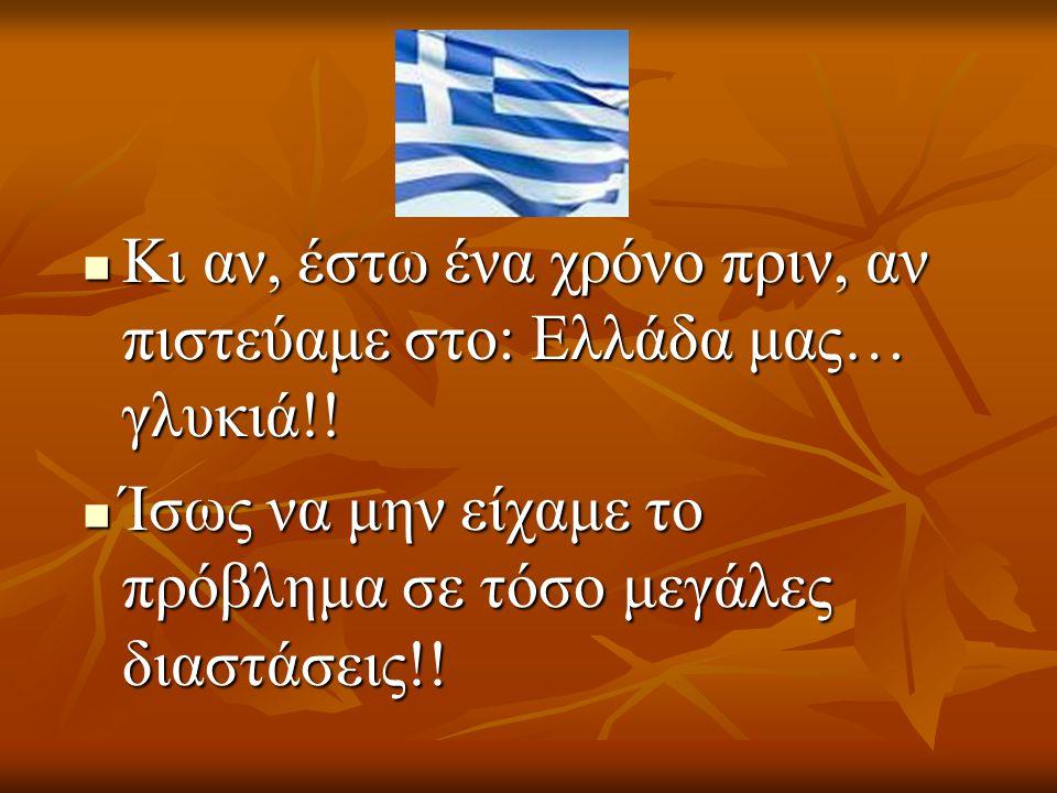 Κι αν, έστω ένα χρόνο πριν, αν πιστεύαμε στο: Ελλάδα μας… γλυκιά!!