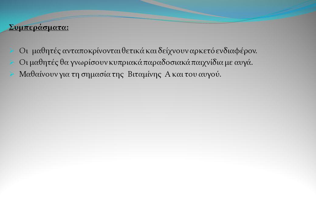 Συμπεράσματα: Οι μαθητές ανταποκρίνονται θετικά και δείχνουν αρκετό ενδιαφέρον. Οι μαθητές θα γνωρίσουν κυπριακά παραδοσιακά παιχνίδια με αυγά.