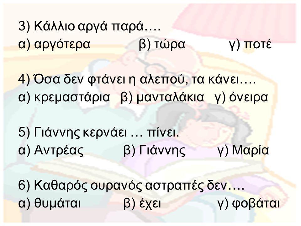 3) Κάλλιο αργά παρά…. α) αργότερα β) τώρα γ) ποτέ. 4) Όσα δεν φτάνει η αλεπού, τα κάνει…. α) κρεμαστάρια β) μανταλάκια γ) όνειρα.