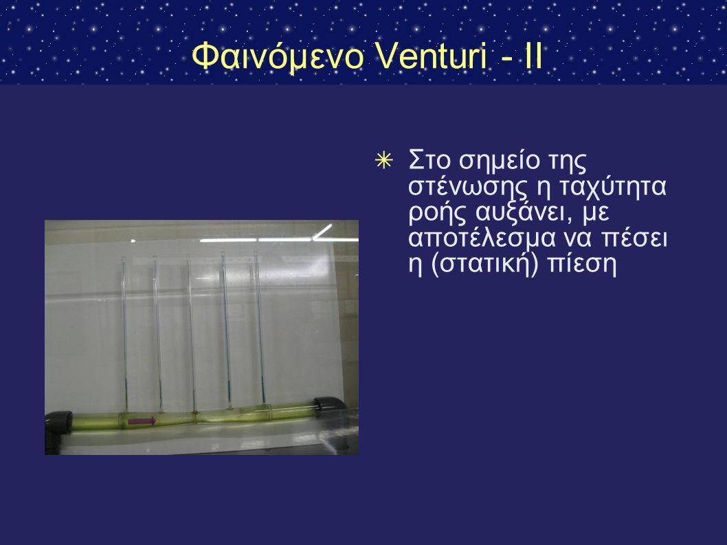 Φαινόμενο Venturi - II Στο σημείο της στένωσης η ταχύτητα ροής αυξάνει, με αποτέλεσμα να πέσει η (στατική) πίεση.