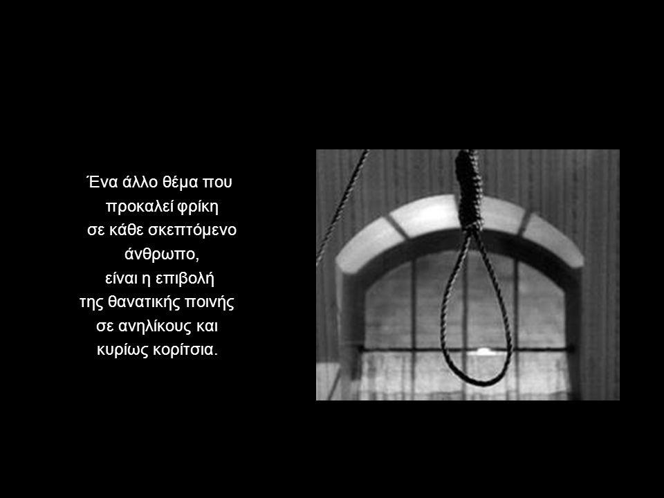 Ένα άλλο θέμα που προκαλεί φρίκη. σε κάθε σκεπτόμενο. άνθρωπο, είναι η επιβολή. της θανατικής ποινής.