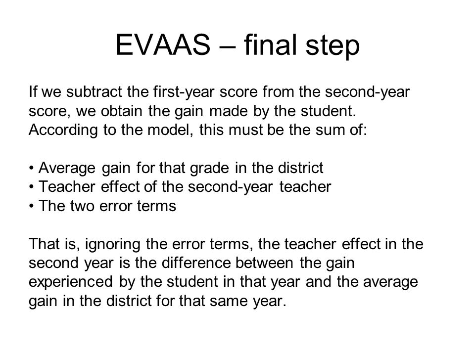 EVAAS – final step If we subtract the first-year score from the second-year. score, we obtain the gain made by the student.