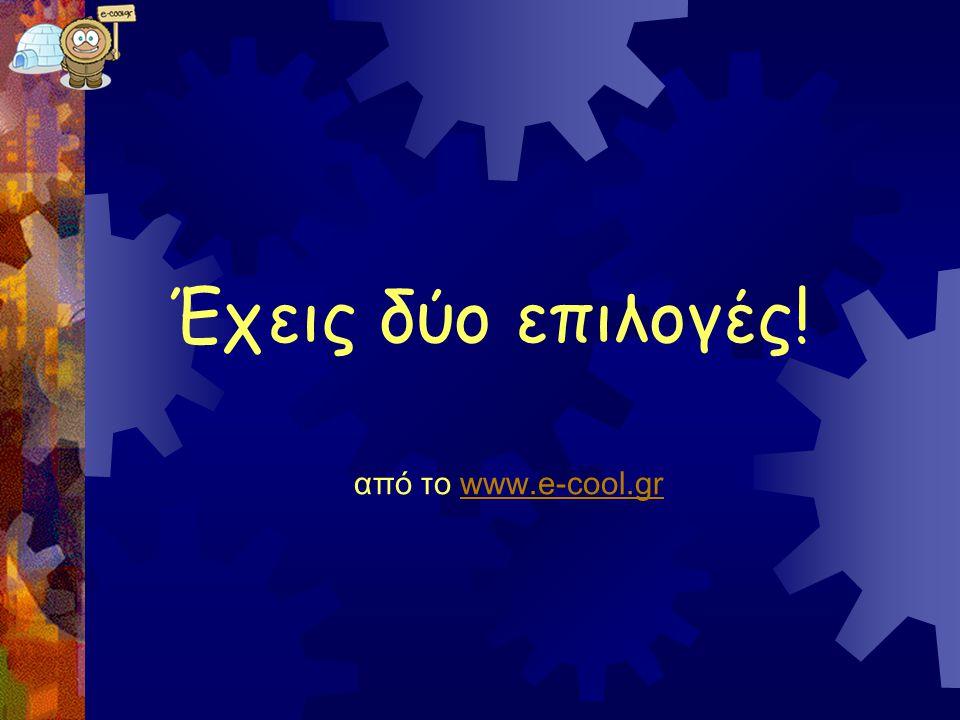 Έχεις δύο επιλογές! από το www.e-cool.gr