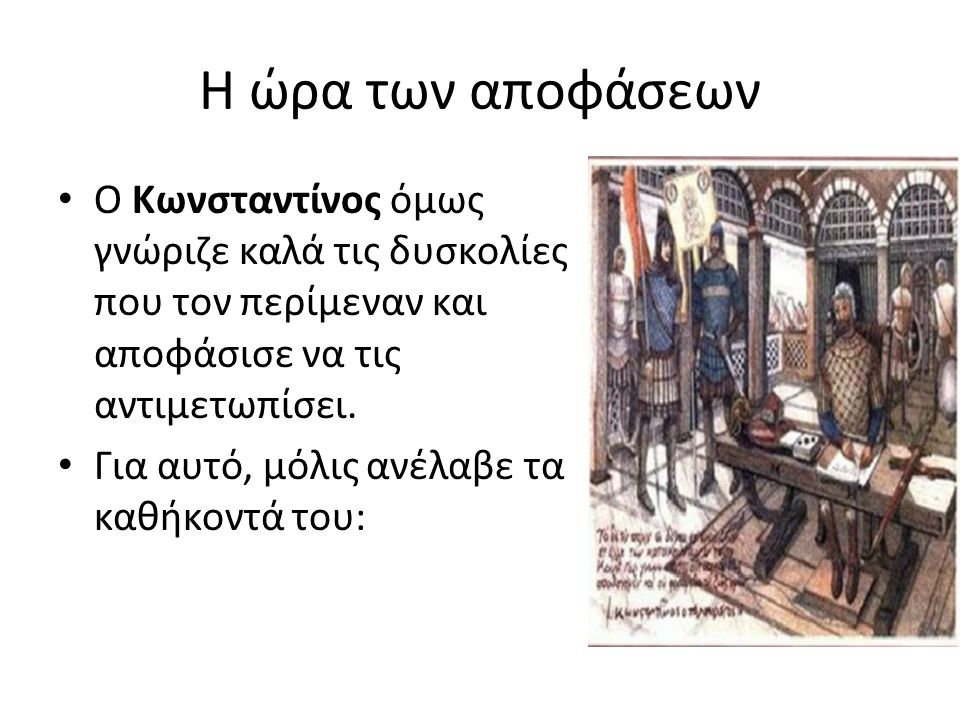 Η ώρα των αποφάσεων Ο Κωνσταντίνος όμως γνώριζε καλά τις δυσκολίες που τον περίμεναν και αποφάσισε να τις αντιμετωπίσει.