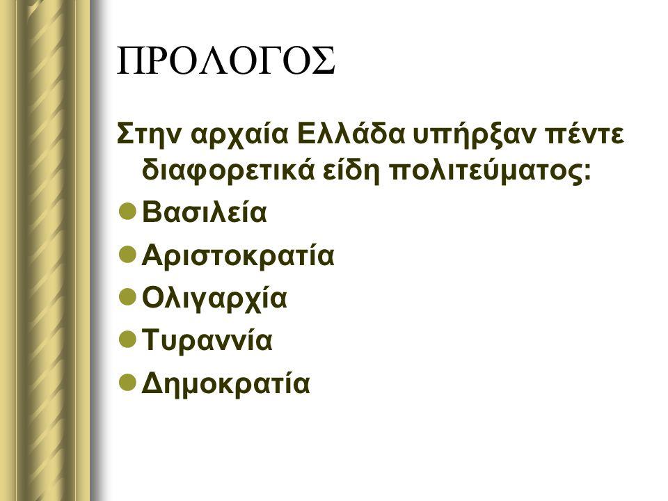 ΠΡΟΛΟΓΟΣ Στην αρχαία Ελλάδα υπήρξαν πέντε διαφορετικά είδη πολιτεύματος: Βασιλεία. Αριστοκρατία. Ολιγαρχία.