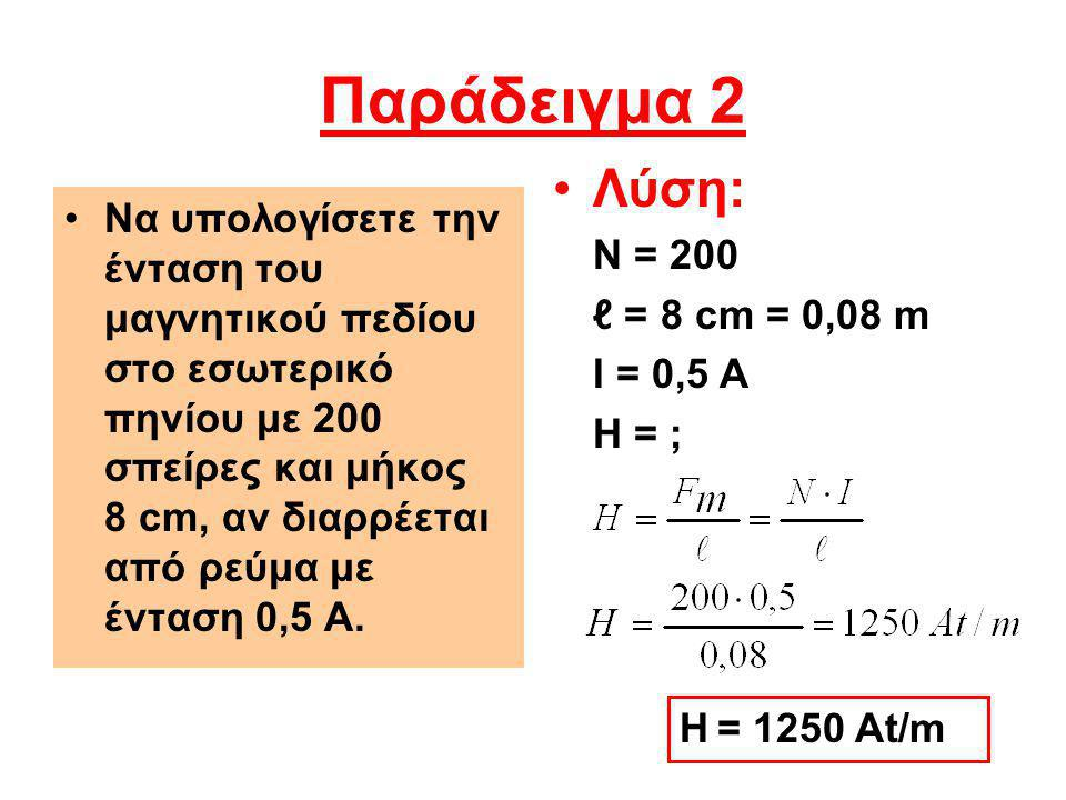 Παράδειγμα 2 Λύση: Ν = 200. ℓ = 8 cm = 0,08 m. Ι = 0,5 Α. H = ;