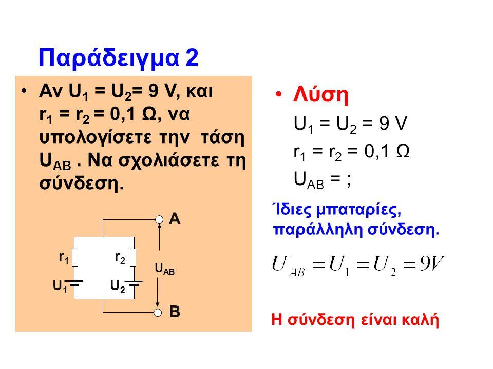 Παράδειγμα 2 Αν U1 = U2= 9 V, και r1 = r2 = 0,1 Ω, να υπολογίσετε την τάση UΑΒ . Να σχολιάσετε τη σύνδεση.