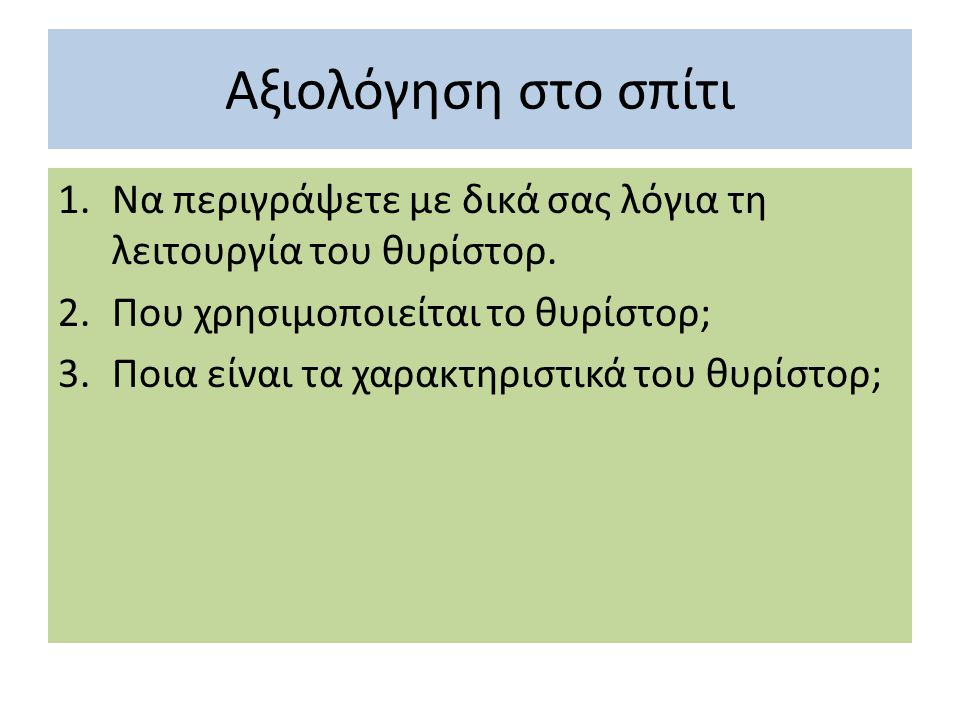 Αξιολόγηση στο σπίτι Να περιγράψετε με δικά σας λόγια τη λειτουργία του θυρίστορ. Που χρησιμοποιείται το θυρίστορ;