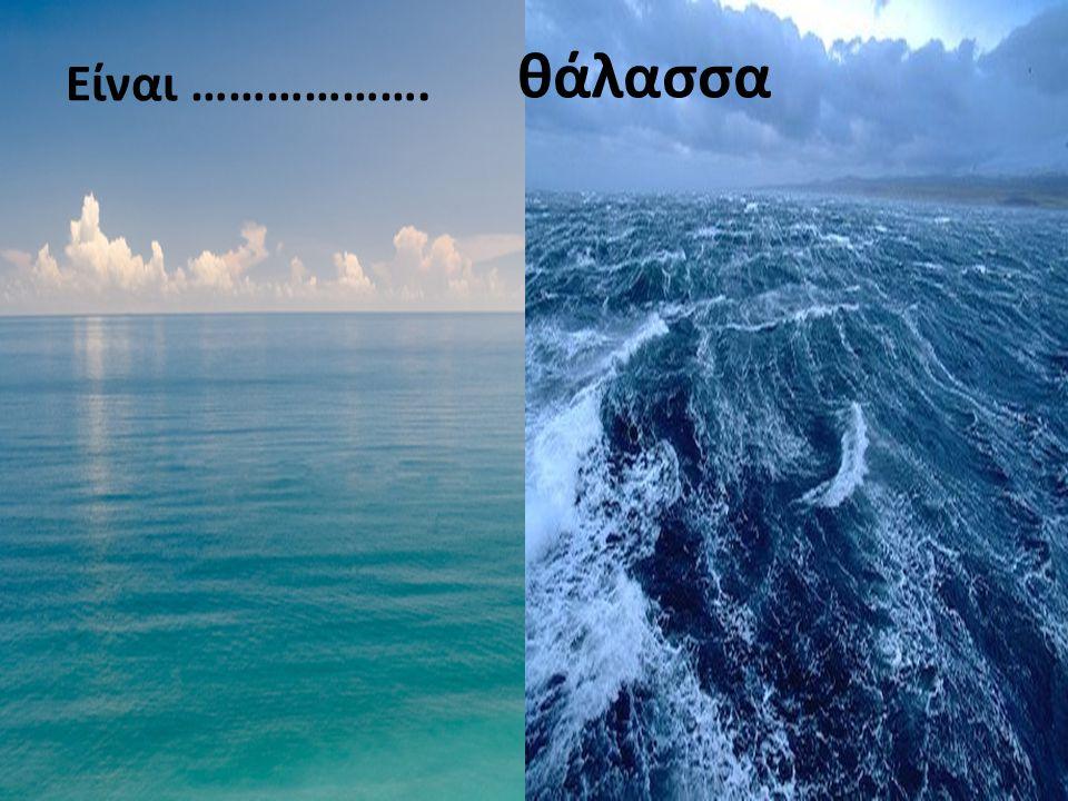θάλασσα Είναι ……………….
