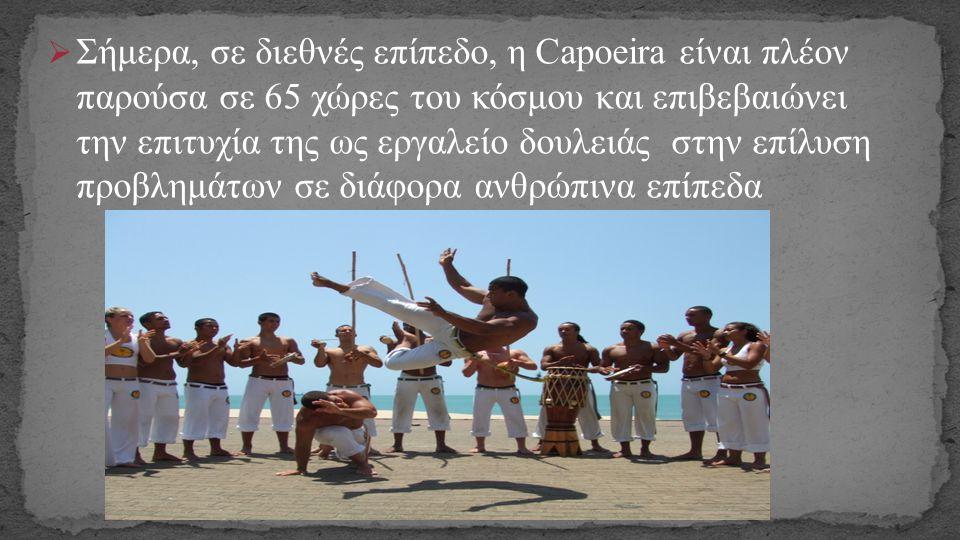 Σήμερα, σε διεθνές επίπεδο, η Capoeira είναι πλέον παρούσα σε 65 χώρες του κόσμου και επιβεβαιώνει την επιτυχία της ως εργαλείο δουλειάς στην επίλυση προβλημάτων σε διάφορα ανθρώπινα επίπεδα
