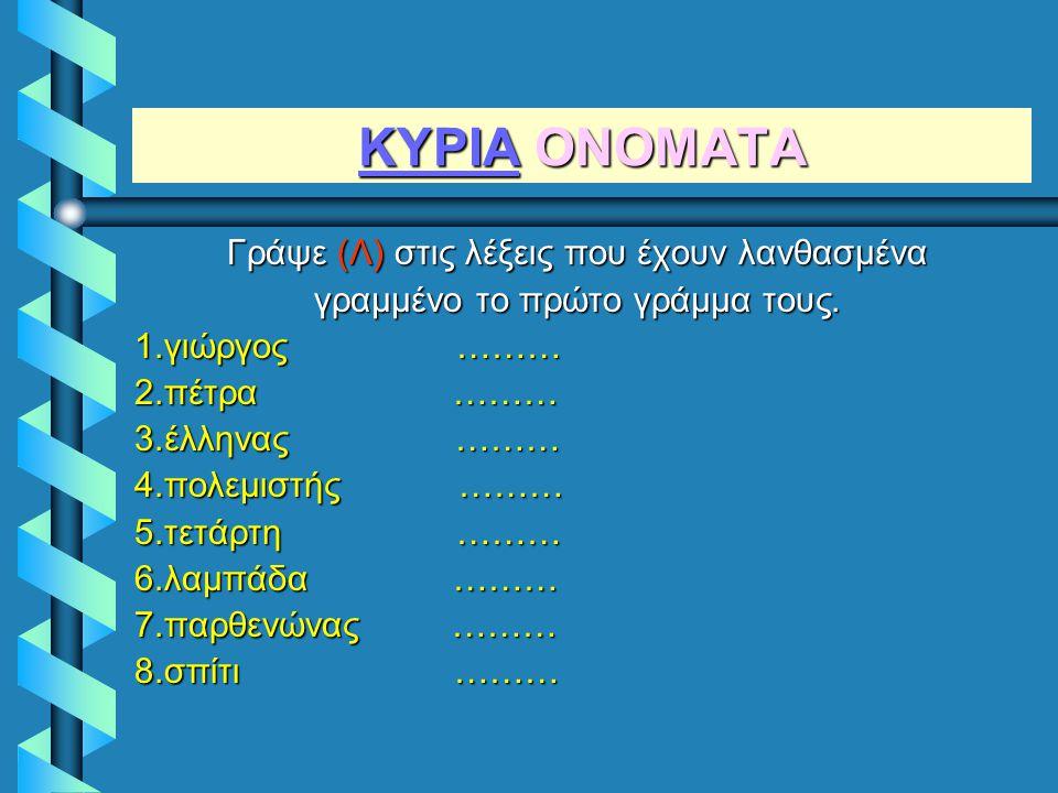 ΚΥΡΙΑ ΟΝΟΜΑΤΑ Γράψε (Λ) στις λέξεις που έχουν λανθασμένα