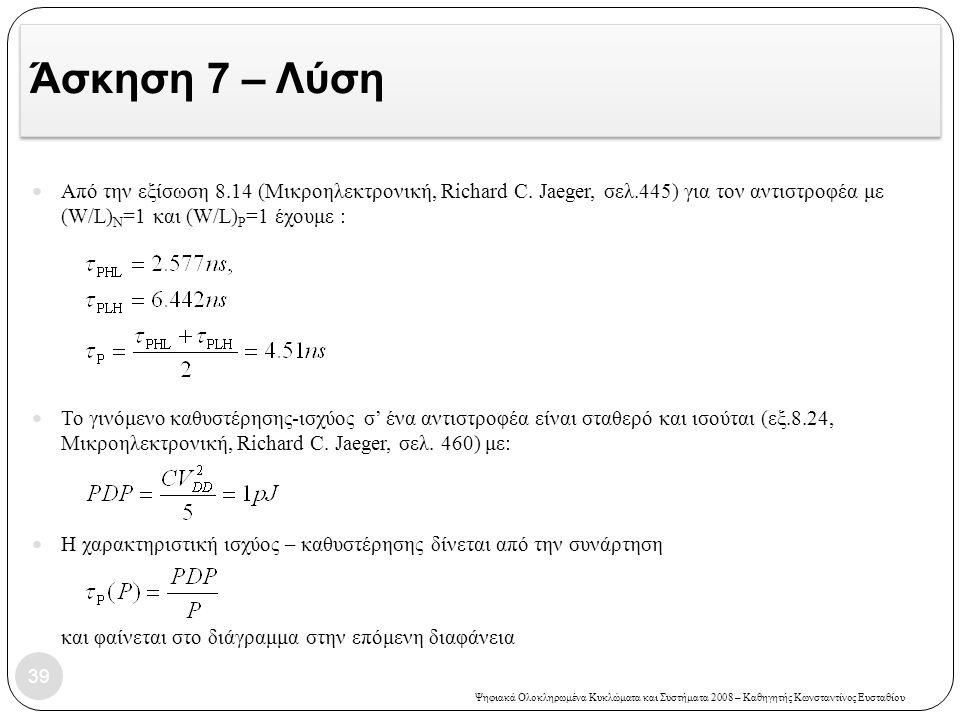 Άσκηση 7 – Λύση Από την εξίσωση 8.14 (Μικροηλεκτρονική, Richard C. Jaeger, σελ.445) για τον αντιστροφέα με (W/L)N=1 και (W/L)P=1 έχουμε :