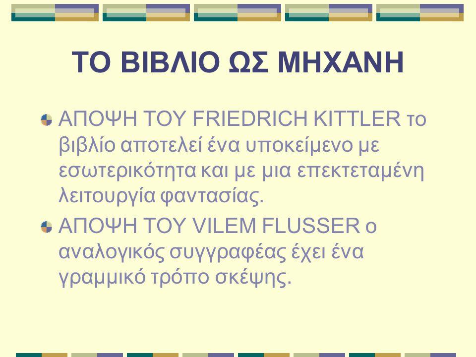 ΤΟ ΒΙΒΛΙΟ ΩΣ ΜΗΧΑΝΗ ΑΠΟΨΗ ΤΟΥ FRIEDRICH KITTLER το βιβλίο αποτελεί ένα υποκείμενο με εσωτερικότητα και με μια επεκτεταμένη λειτουργία φαντασίας.