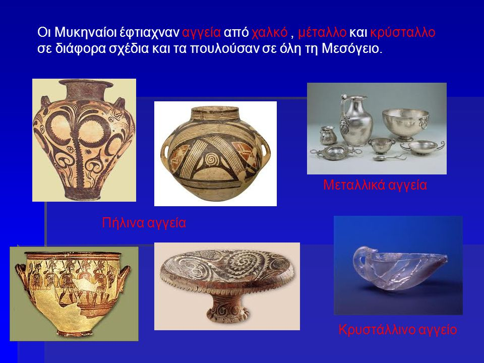 Οι Μυκηναίοι έφτιαχναν αγγεία από χαλκό , μέταλλο και κρύσταλλο σε διάφορα σχέδια και τα πουλούσαν σε όλη τη Μεσόγειο.
