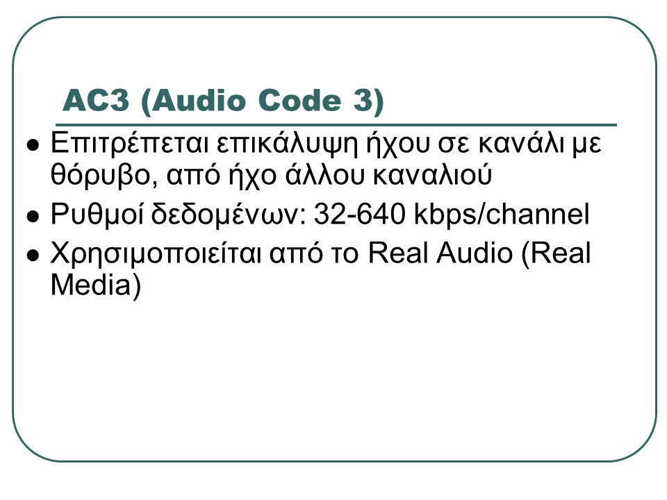 AC3 (Audio Code 3) Επιτρέπεται επικάλυψη ήχου σε κανάλι με θόρυβο, από ήχο άλλου καναλιού. Ρυθμοί δεδομένων: 32-640 kbps/channel.