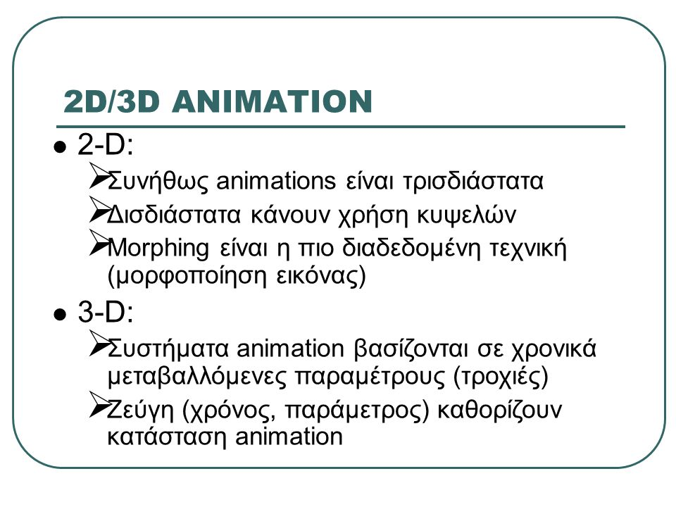 2D/3D ANIMATION 2-D: 3-D: Συνήθως animations είναι τρισδιάστατα